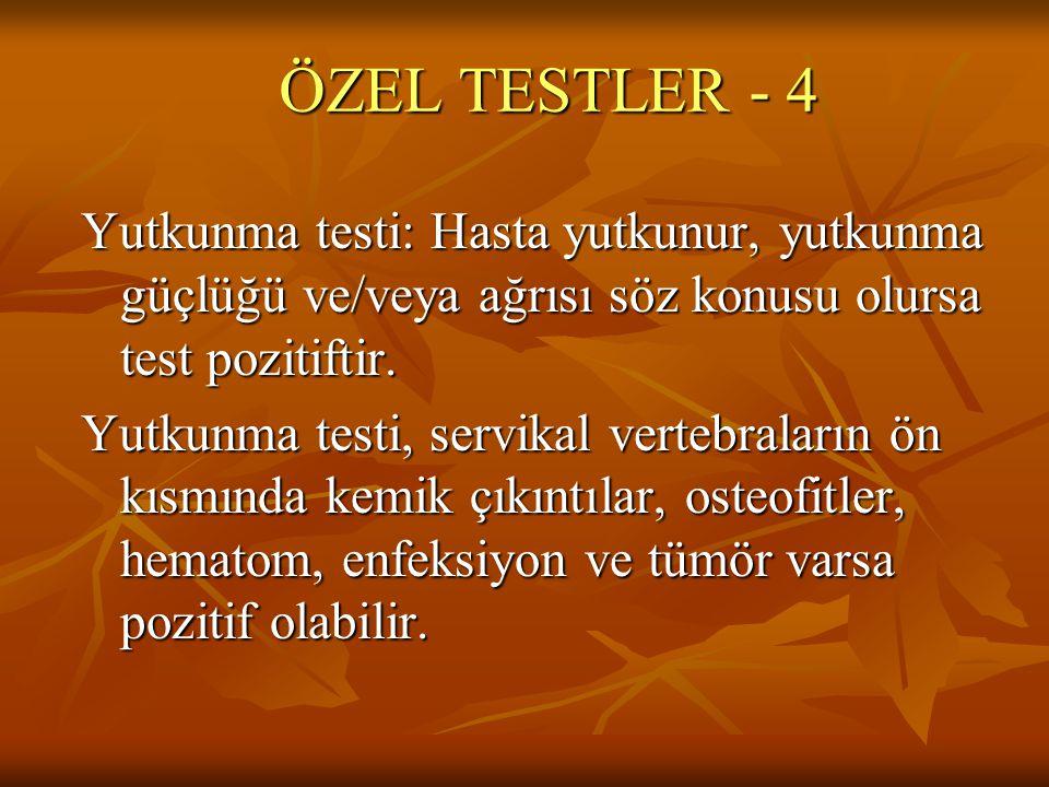 ÖZEL TESTLER - 4 Yutkunma testi: Hasta yutkunur, yutkunma güçlüğü ve/veya ağrısı söz konusu olursa test pozitiftir. Yutkunma testi, servikal vertebral