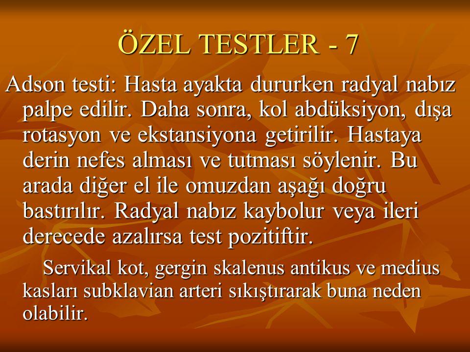 ÖZEL TESTLER - 7 Adson testi: Hasta ayakta dururken radyal nabız palpe edilir. Daha sonra, kol abdüksiyon, dışa rotasyon ve ekstansiyona getirilir. Ha