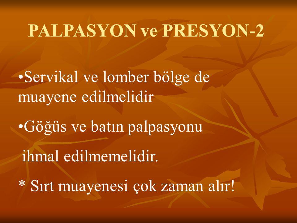 PALPASYON ve PRESYON-2 Servikal ve lomber bölge de muayene edilmelidir Göğüs ve batın palpasyonu ihmal edilmemelidir. * Sırt muayenesi çok zaman alır!