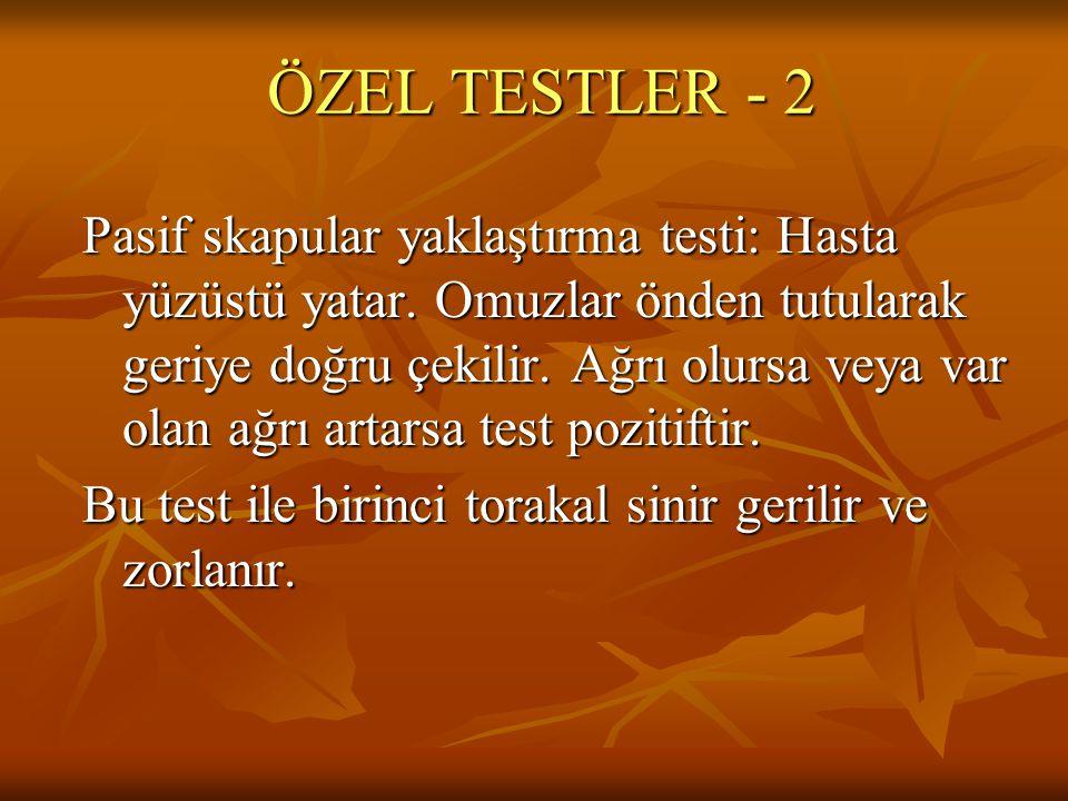 ÖZEL TESTLER - 2 Pasif skapular yaklaştırma testi: Hasta yüzüstü yatar. Omuzlar önden tutularak geriye doğru çekilir. Ağrı olursa veya var olan ağrı a