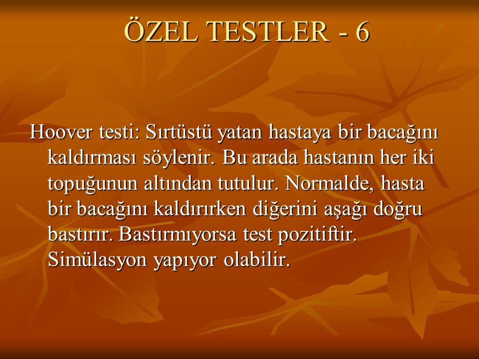 ÖZEL TESTLER - 6 Hoover testi: Sırtüstü yatan hastaya bir bacağını kaldırması söylenir. Bu arada hastanın her iki topuğunun altından tutulur. Normalde