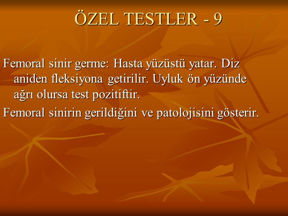 ÖZEL TESTLER - 9 Femoral sinir germe: Hasta yüzüstü yatar. Diz aniden fleksiyona getirilir. Uyluk ön yüzünde ağrı olursa test pozitiftir. Femoral sini
