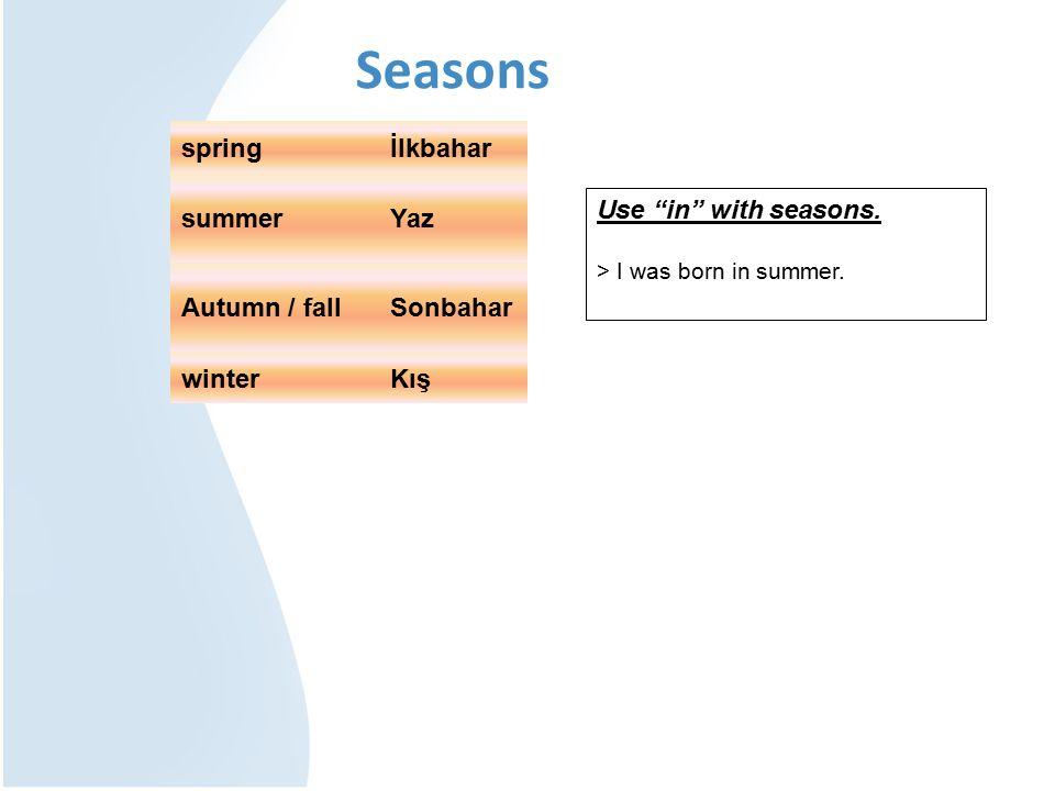 """Seasons Use """"in"""" with seasons. > I was born in summer. springİlkbahar summerYaz Autumn / fallSonbahar winterKış"""