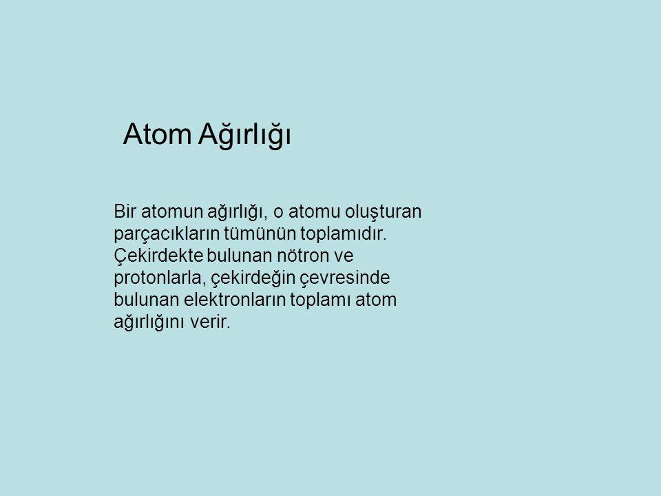 Bir atomun ağırlığı, o atomu oluşturan parçacıkların tümünün toplamıdır.