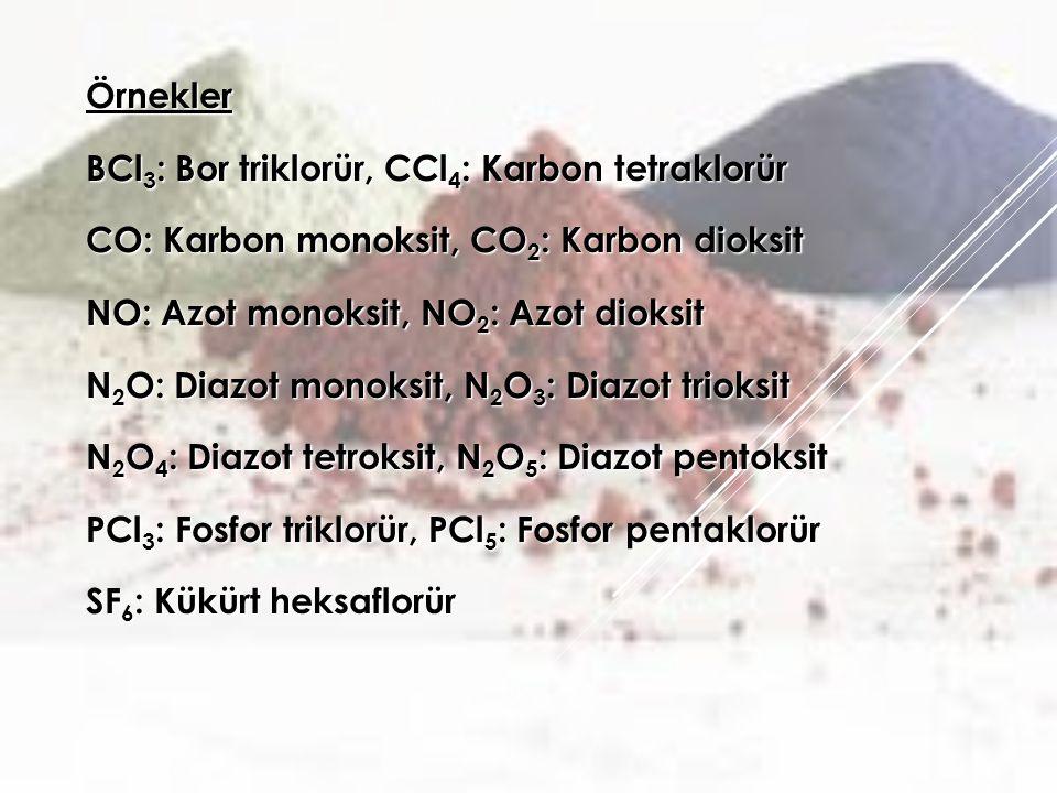 Örnekler BCl 3 : Bor triklorür, CCl 4 : Karbon tetraklorür CO: Karbon monoksit, CO 2 : Karbon dioksit NO: Azot monoksit, NO 2 : Azot dioksit N 2 O: Diazot monoksit, N 2 O 3 : Diazot trioksit N 2 O 4 : Diazot tetroksit, N 2 O 5 : Diazot pentoksit PCl 3 : Fosfor triklorür, PCl 5 : Fosfor pentaklorür SF 6 : Kükürt heksaflorür