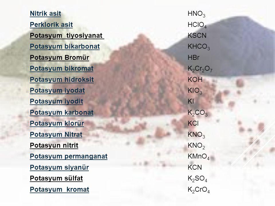 Nitrik asitHNO 3 Perklorik asitHClO 4 Potasyum tiyosiyanat KSCN Potasyum bikarbonatKHCO 3 Potasyum BromürHBr Potasyum bikromatK 2 Cr 2 O 7 Potasyum hi