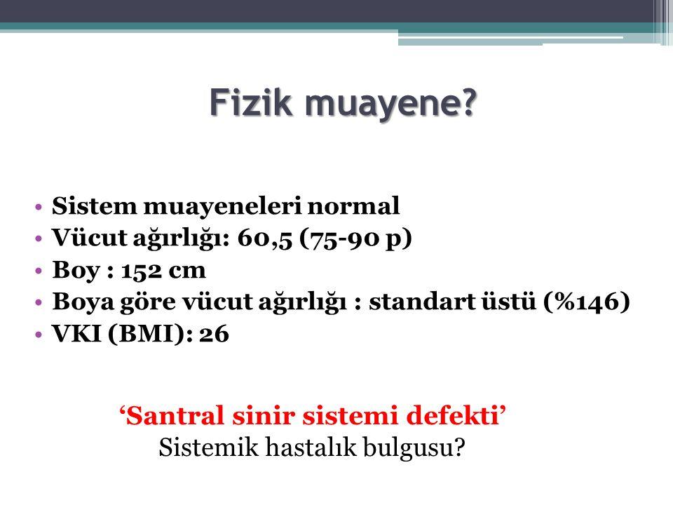 Fizik muayene? Sistem muayeneleri normal Vücut ağırlığı: 60,5 (75-90 p) Boy : 152 cm Boya göre vücut ağırlığı : standart üstü (%146) VKI (BMI): 26 'Sa