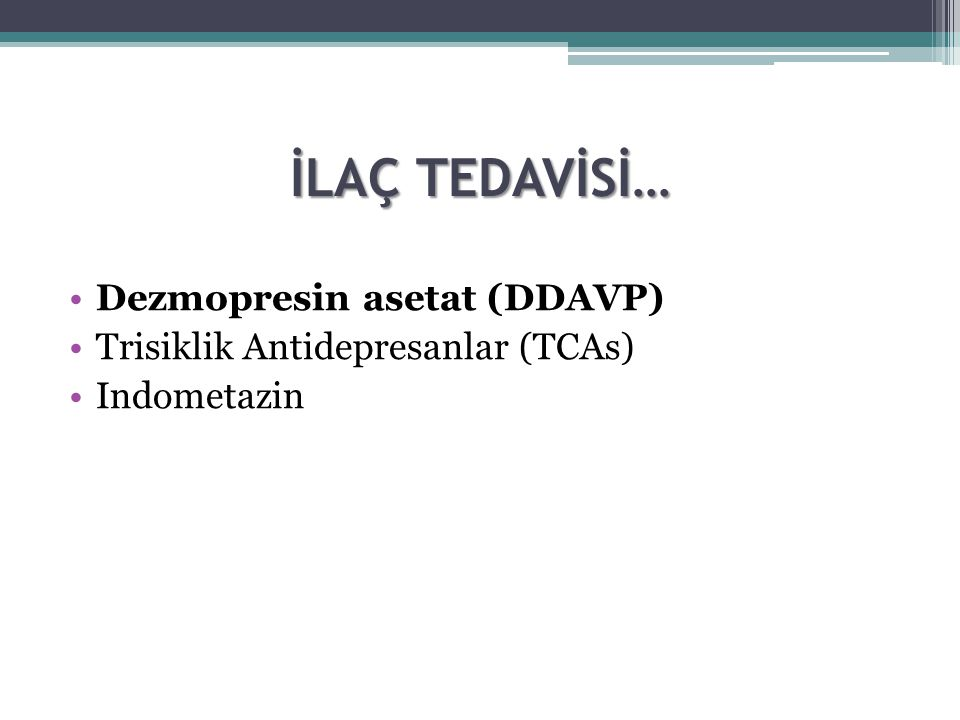 İLAÇ TEDAVİSİ… Dezmopresin asetat (DDAVP) Trisiklik Antidepresanlar (TCAs) Indometazin