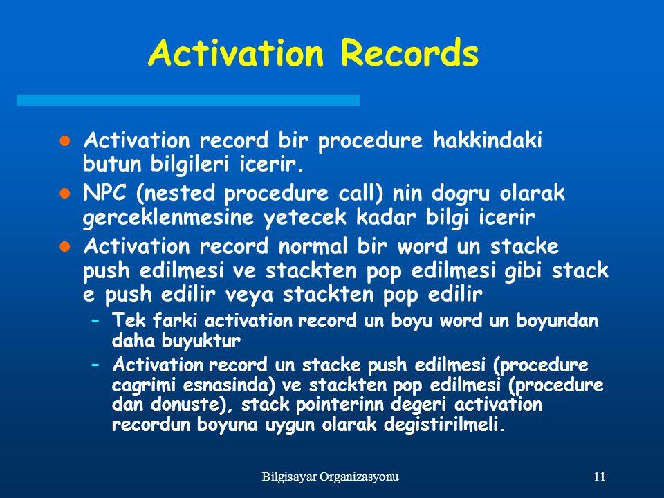 11Bilgisayar Organizasyonu Activation Records Activation record bir procedure hakkindaki butun bilgileri icerir. NPC (nested procedure call) nin dogru
