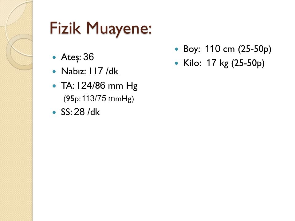 Fizik Muayene: Ateş: 36 Nabız: 11 7 /dk TA: 1 24 /8 6 mm Hg (95p: 113/75 m mHg) SS: 28 /dk Boy: 110 cm (25-50p) Kilo: 17 kg (25-50p)