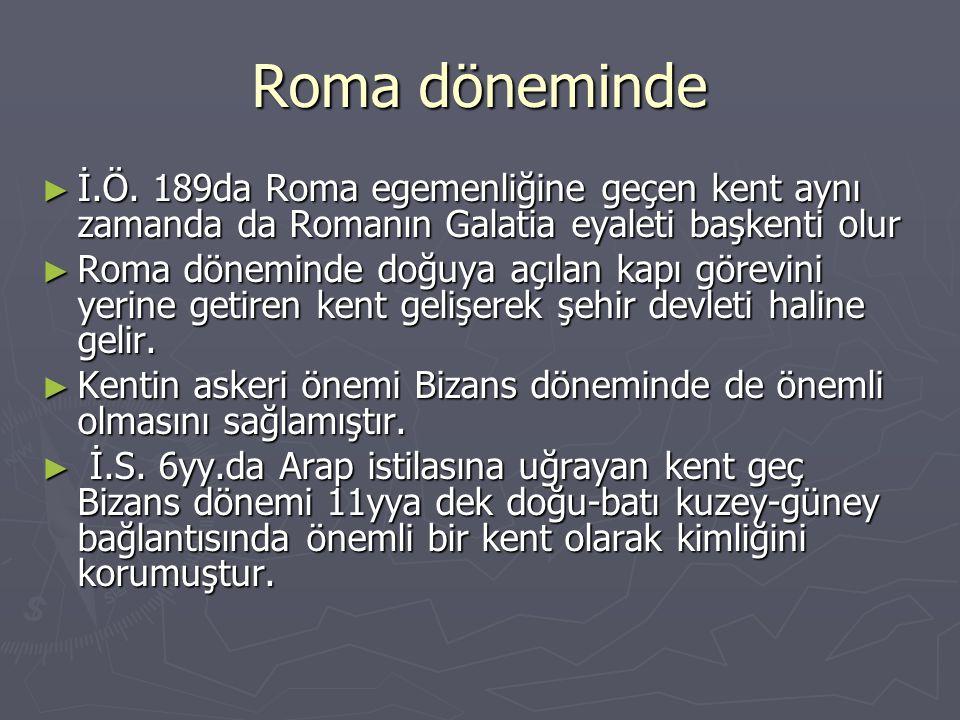 Roma döneminde ► İ.Ö. 189da Roma egemenliğine geçen kent aynı zamanda da Romanın Galatia eyaleti başkenti olur ► Roma döneminde doğuya açılan kapı gör