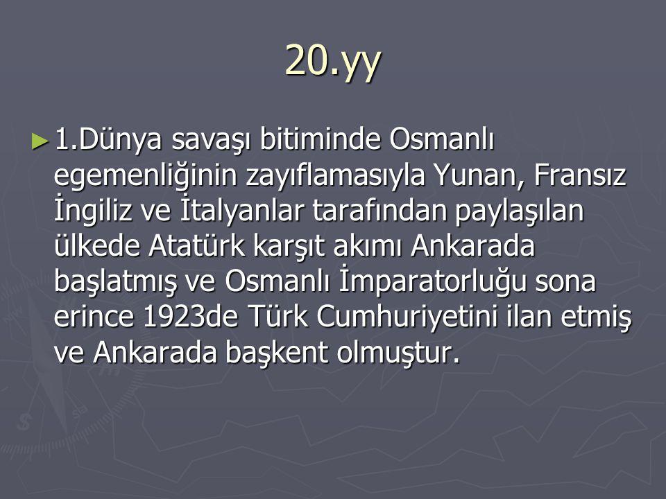 20.yy ► 1.Dünya savaşı bitiminde Osmanlı egemenliğinin zayıflamasıyla Yunan, Fransız İngiliz ve İtalyanlar tarafından paylaşılan ülkede Atatürk karşıt akımı Ankarada başlatmış ve Osmanlı İmparatorluğu sona erince 1923de Türk Cumhuriyetini ilan etmiş ve Ankarada başkent olmuştur.