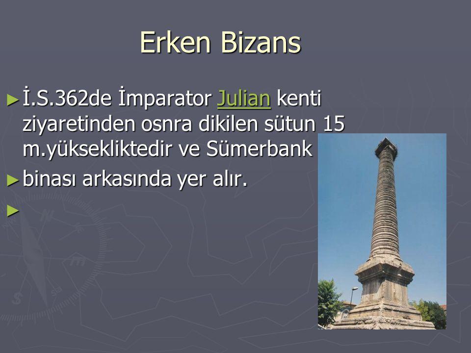 Erken Bizans ► İ.S.362de İmparator Julian kenti ziyaretinden osnra dikilen sütun 15 m.yüksekliktedir ve Sümerbank Julian ► binası arkasında yer alır.