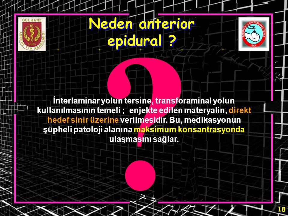 18 ? Neden anterior epidural ? İnterlaminar yolun tersine, transforaminal yolun kullanılmasının temeli ; enjekte edilen materyalin, direkt hedef sinir