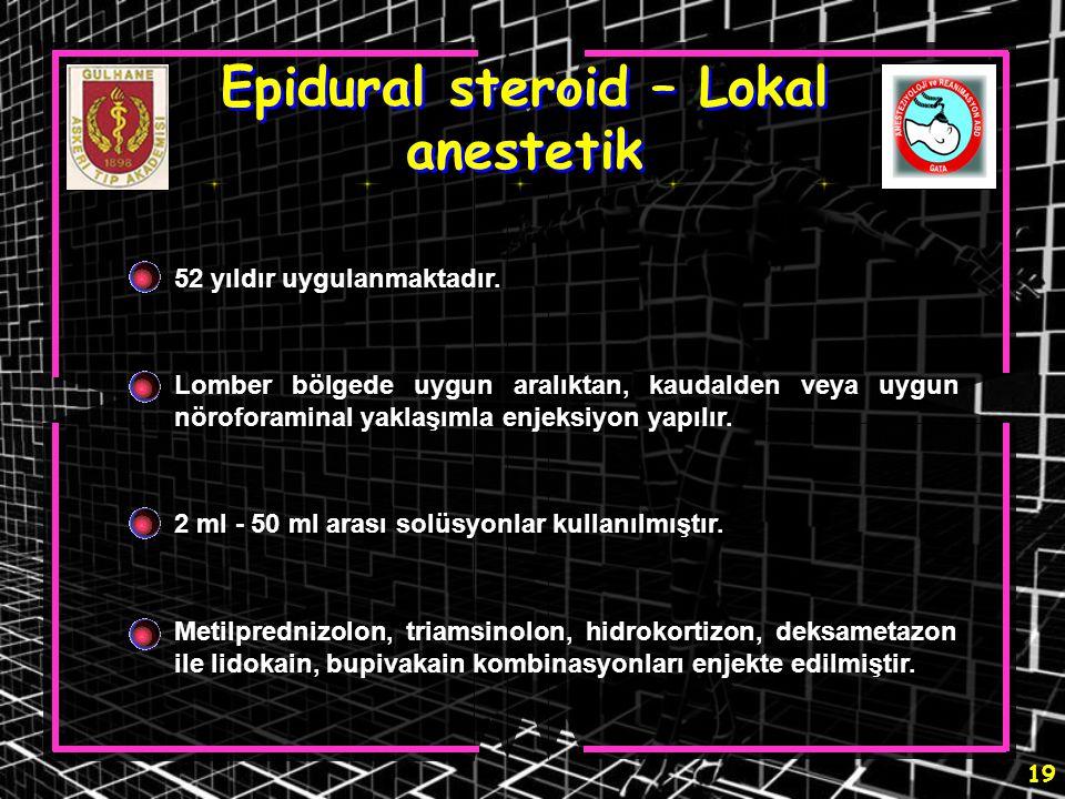 19 Epidural steroid – Lokal anestetik 52 yıldır uygulanmaktadır. Lomber bölgede uygun aralıktan, kaudalden veya uygun nöroforaminal yaklaşımla enjeksi