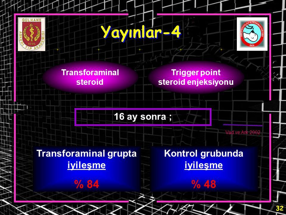 32 Yayınlar-4 Transforaminal steroid Trigger point steroid enjeksiyonu 16 ay sonra ; Transforaminal grupta iyileşme % 84 Kontrol grubunda iyileşme % 4