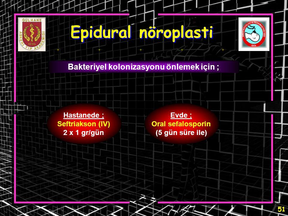 51 Epidural nöroplasti Bakteriyel kolonizasyonu önlemek için ; Hastanede ; Seftriakson (IV) 2 x 1 gr/gün Evde ; Oral sefalosporin (5 gün süre ile)