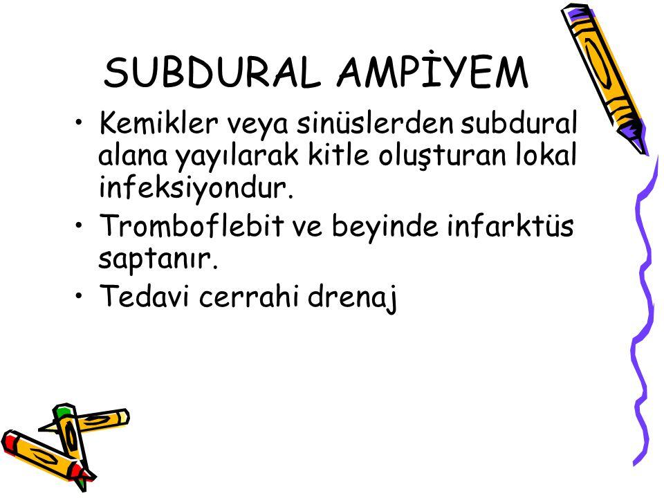 SUBDURAL AMPİYEM Kemikler veya sinüslerden subdural alana yayılarak kitle oluşturan lokal infeksiyondur. Tromboflebit ve beyinde infarktüs saptanır. T