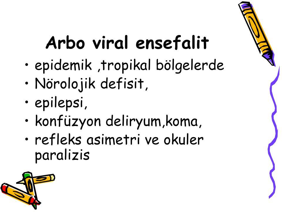 Arbo viral ensefalit epidemik,tropikal bölgelerde Nörolojik defisit, epilepsi, konfüzyon deliryum,koma, refleks asimetri ve okuler paralizis