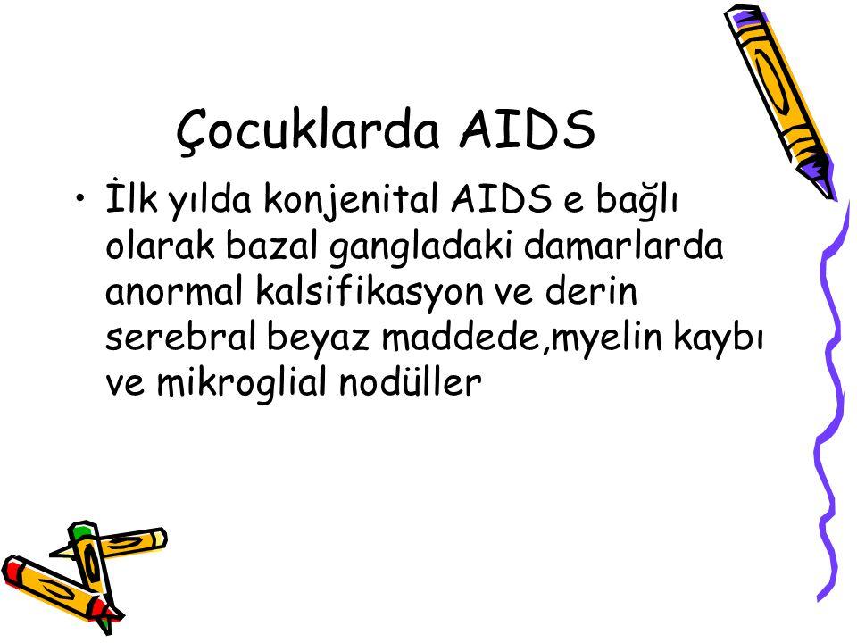 Çocuklarda AIDS İlk yılda konjenital AIDS e bağlı olarak bazal gangladaki damarlarda anormal kalsifikasyon ve derin serebral beyaz maddede,myelin kayb