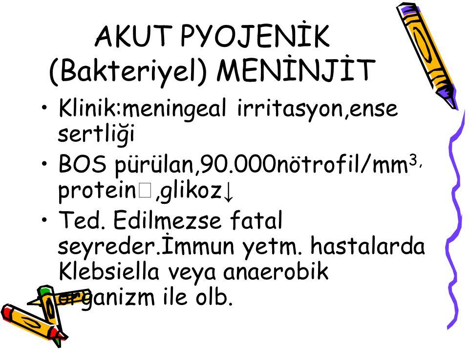 AKUT PYOJENİK (Bakteriyel) MENİNJİT Klinik:meningeal irritasyon,ense sertliği BOS pürülan,90.000nötrofil/mm 3, protein ,glikoz ↓ Ted. Edilmezse fatal