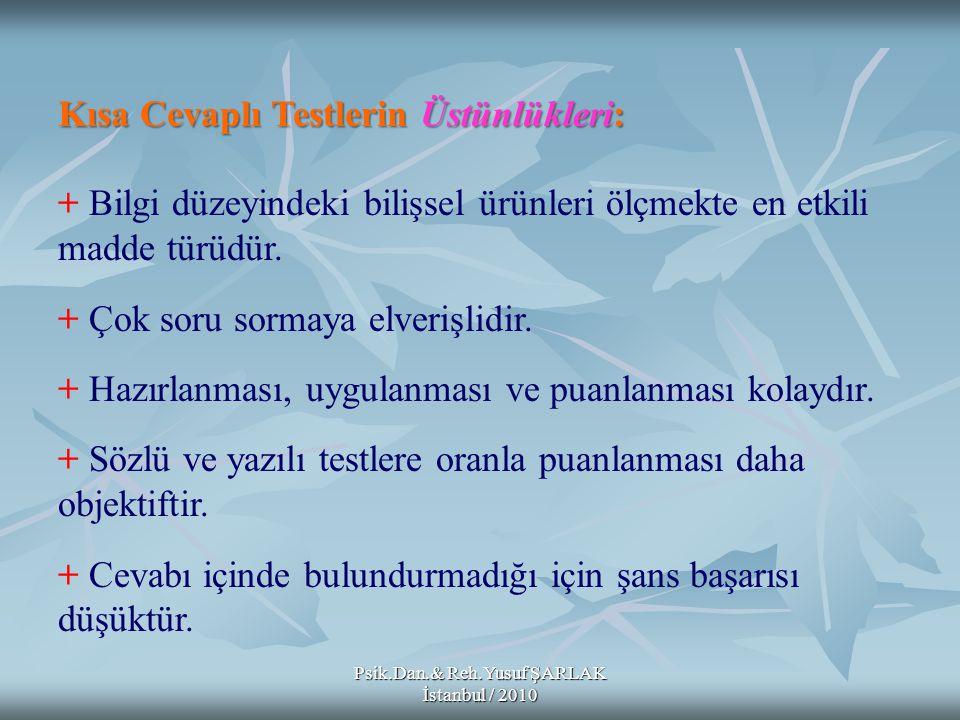 Psik.Dan.& Reh.Yusuf ŞARLAK İstanbul / 2010 Kısa Cevaplı Testlerin Üstünlükleri: + Bilgi düzeyindeki bilişsel ürünleri ölçmekte en etkili madde türüdü
