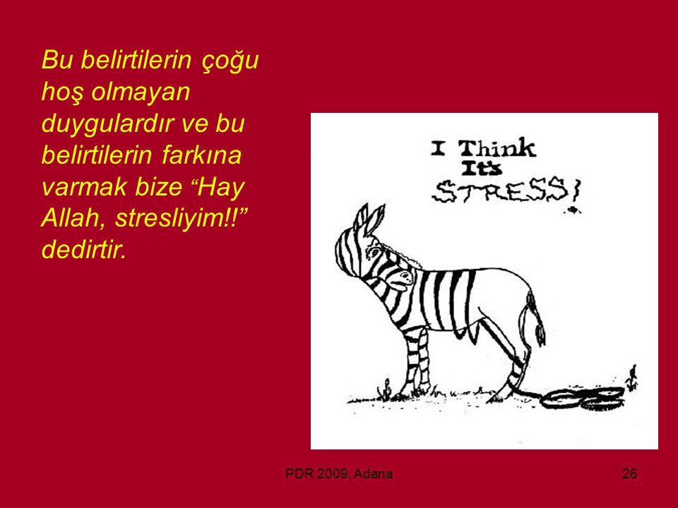 """PDR 2009, Adana26 Bu belirtilerin çoğu hoş olmayan duygulardır ve bu belirtilerin farkına varmak bize """" Hay Allah, stresliyim!!"""" dedirtir."""