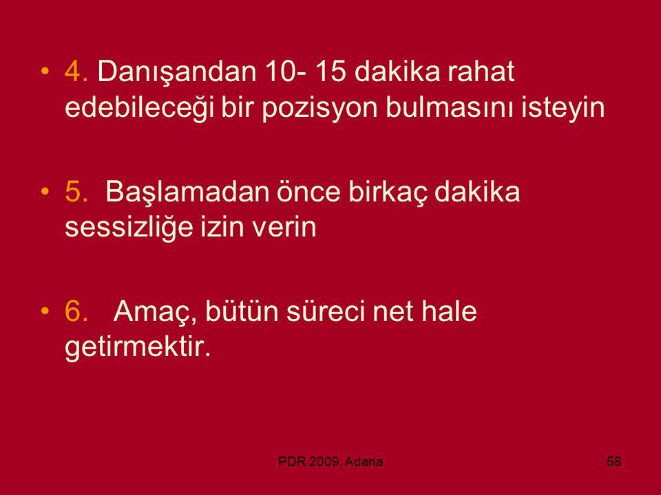 PDR 2009, Adana58 4. Danışandan 10- 15 dakika rahat edebileceği bir pozisyon bulmasını isteyin 5. Başlamadan önce birkaç dakika sessizliğe izin verin