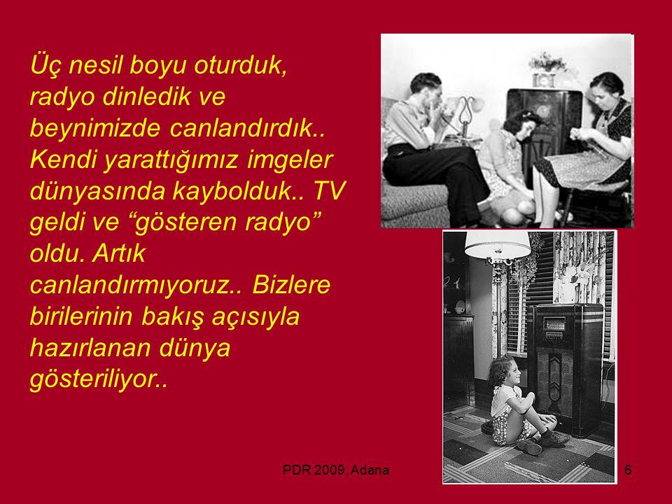 """PDR 2009, Adana6 Üç nesil boyu oturduk, radyo dinledik ve beynimizde canlandırdık.. Kendi yarattığımız imgeler dünyasında kaybolduk.. TV geldi ve """"gös"""