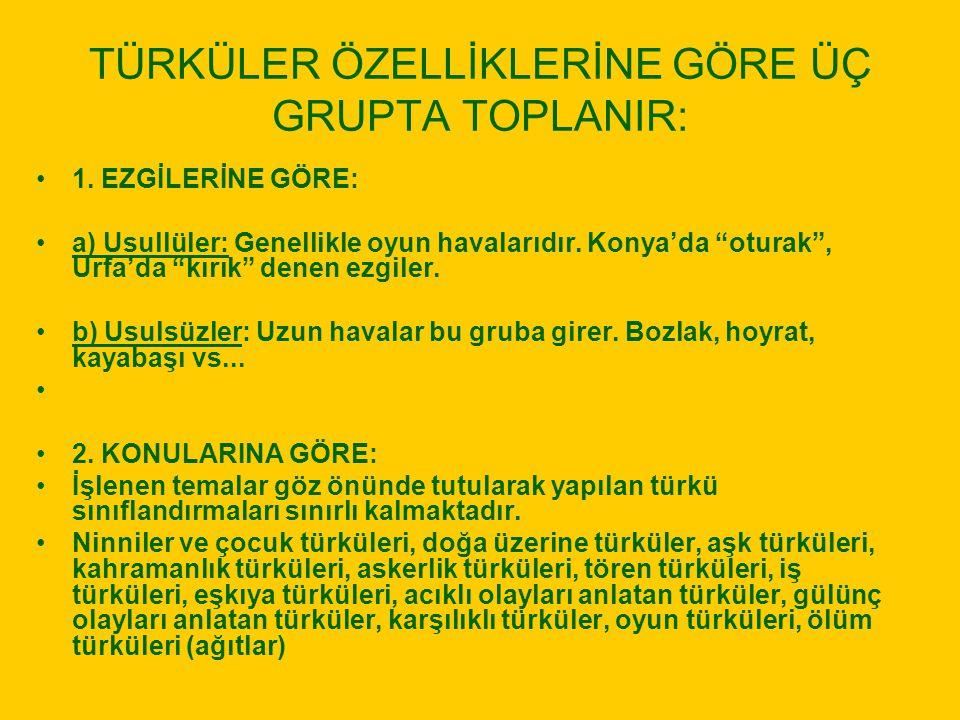 """TÜRKÜLER ÖZELLİKLERİNE GÖRE ÜÇ GRUPTA TOPLANIR: 1. EZGİLERİNE GÖRE: a) Usullüler: Genellikle oyun havalarıdır. Konya'da """"oturak"""", Urfa'da """"kırık"""" dene"""
