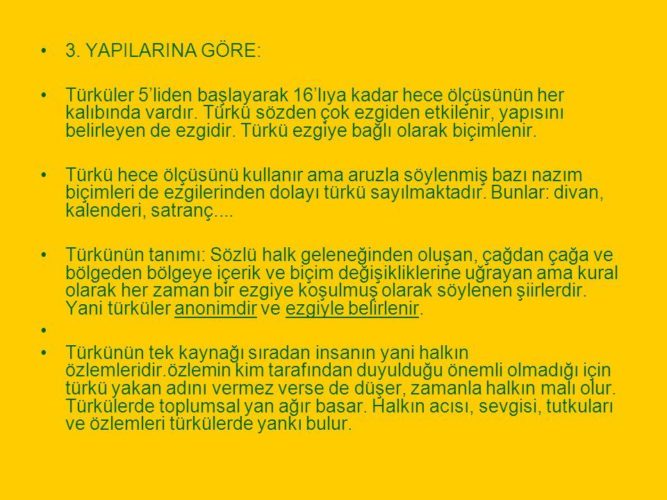 3. YAPILARINA GÖRE: Türküler 5'liden başlayarak 16'lıya kadar hece ölçüsünün her kalıbında vardır. Türkü sözden çok ezgiden etkilenir, yapısını belirl