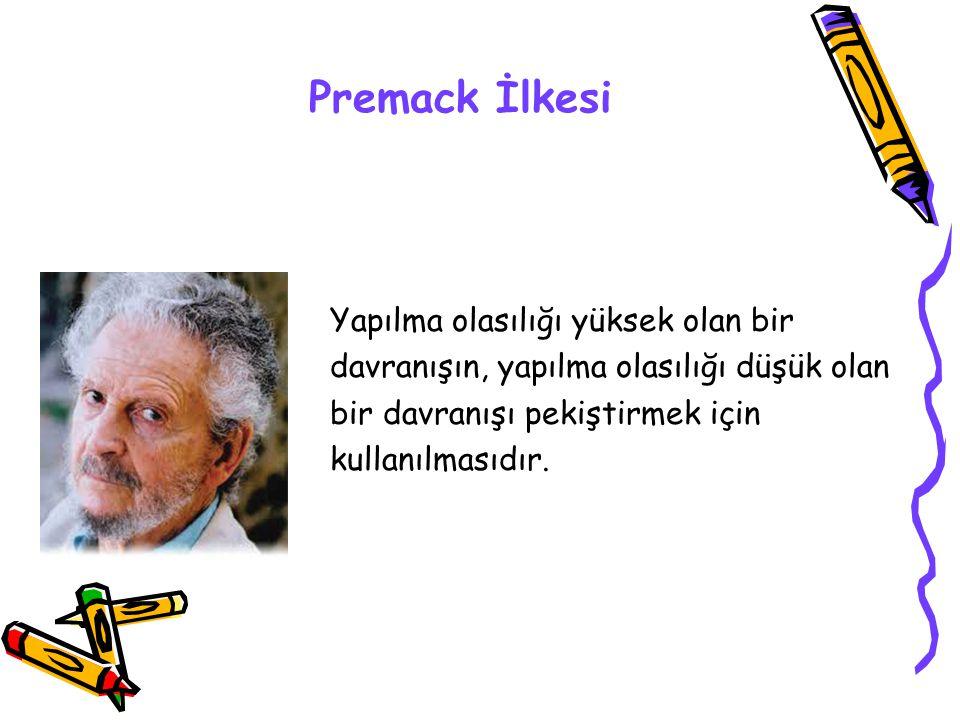 Premack İlkesi Yapılma olasılığı yüksek olan bir davranışın, yapılma olasılığı düşük olan bir davranışı pekiştirmek için kullanılmasıdır.