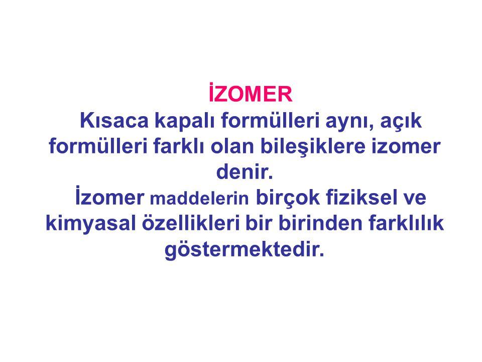 İZOMER Kısaca kapalı formülleri aynı, açık formülleri farklı olan bileşiklere izomer denir. İzomer maddelerin birçok fiziksel ve kimyasal özellikleri