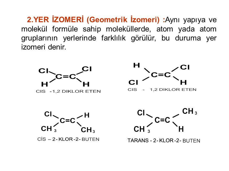 2.YER İZOMERİ (Geometrik İzomeri) :Aynı yapıya ve molekül formüle sahip moleküllerde, atom yada atom gruplarının yerlerinde farklılık görülür, bu duru