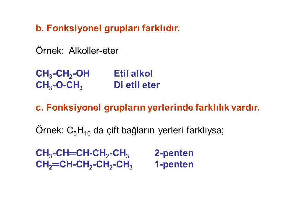 b. Fonksiyonel grupları farklıdır. Örnek: Alkoller-eter CH 3 -CH 2 -OH Etil alkol CH 3 -O-CH 3 Di etil eter c. Fonksiyonel grupların yerlerinde farklı
