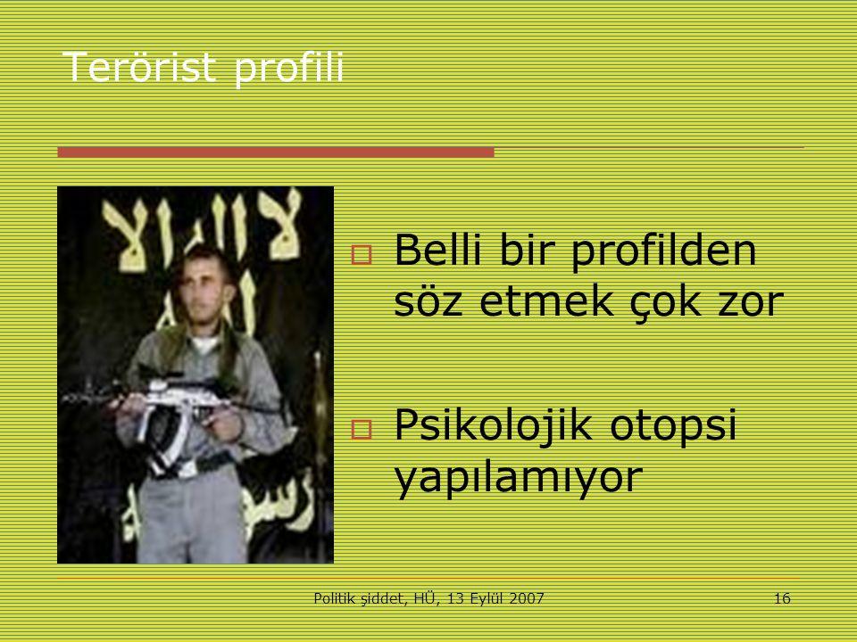 Politik şiddet, HÜ, 13 Eylül 200716 Terörist profili  Belli bir profilden söz etmek çok zor  Psikolojik otopsi yapılamıyor