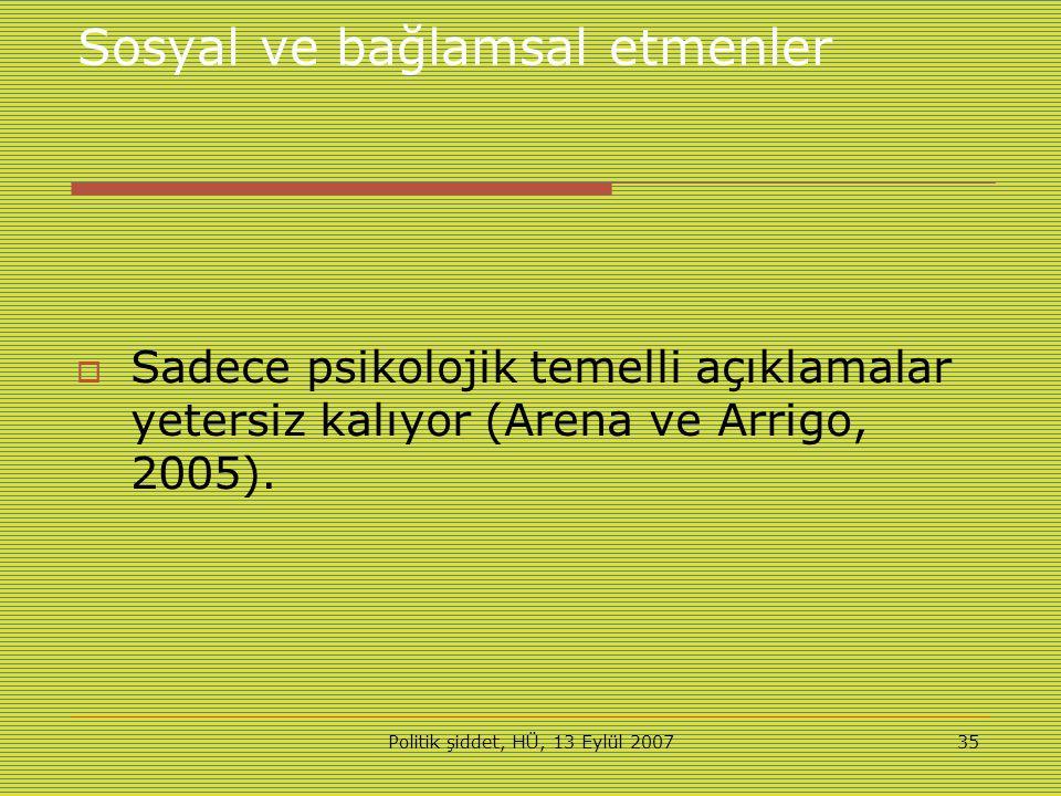 Politik şiddet, HÜ, 13 Eylül 200735 Sosyal ve bağlamsal etmenler  Sadece psikolojik temelli açıklamalar yetersiz kalıyor (Arena ve Arrigo, 2005).