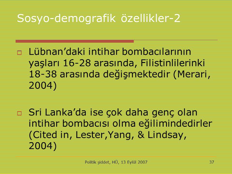 Politik şiddet, HÜ, 13 Eylül 200737 Sosyo-demografik özellikler-2  Lübnan'daki intihar bombacılarının yaşları 16-28 arasında, Filistinlilerinki 18-38 arasında değişmektedir (Merari, 2004)  Sri Lanka'da ise çok daha genç olan intihar bombacısı olma eğilimindedirler (Cited in, Lester,Yang, & Lindsay, 2004)