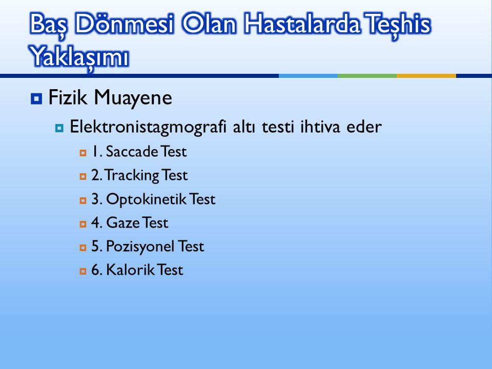  Fizik Muayene  Elektronistagmografi altı testi ihtiva eder  1. Saccade Test  2. Tracking Test  3. Optokinetik Test  4. Gaze Test  5. Pozisyone
