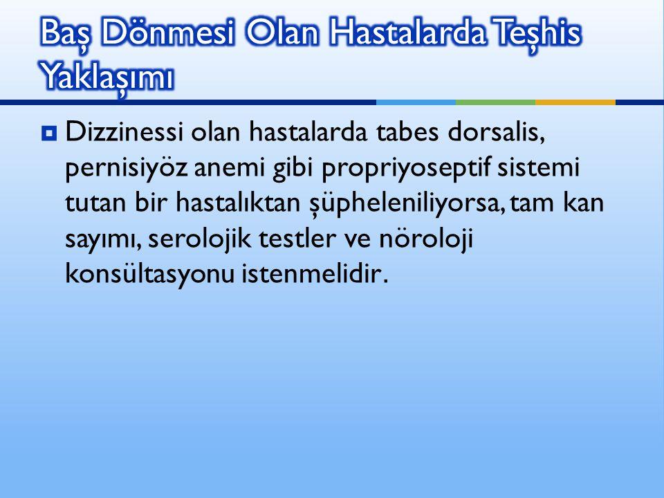  Dizzinessi olan hastalarda tabes dorsalis, pernisiyöz anemi gibi propriyoseptif sistemi tutan bir hastalıktan şüpheleniliyorsa, tam kan sayımı, sero