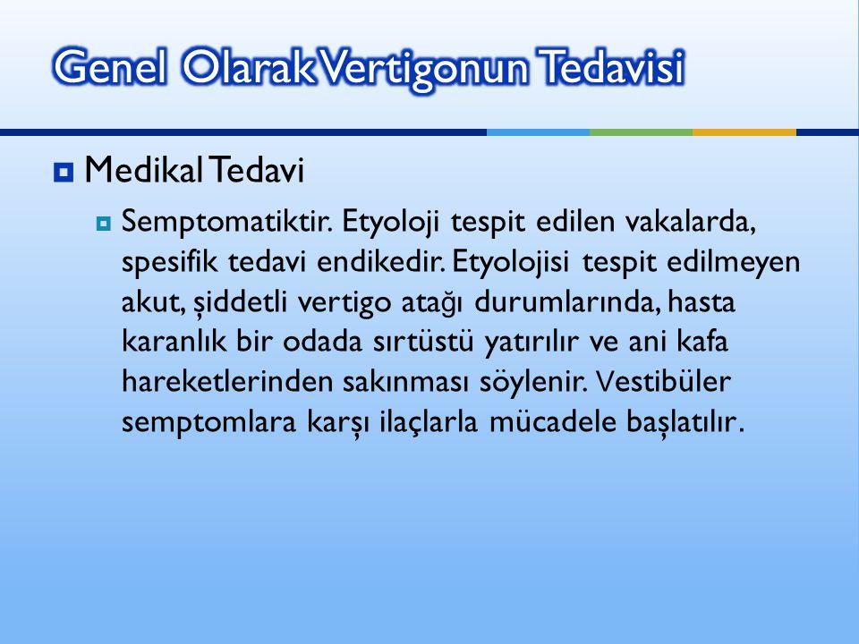  Medikal Tedavi  Semptomatiktir. Etyoloji tespit edilen vakalarda, spesifik tedavi endikedir. Etyolojisi tespit edilmeyen akut, şiddetli vertigo ata