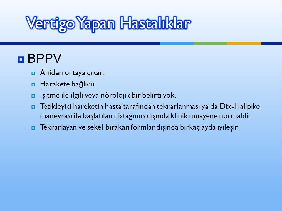  BPPV  Aniden ortaya çıkar.  Harakete ba ğ lı dır.  İ şitme ile ilgili veya nörolojik bir belirti yok.  Tetikleyici hareketin hasta tarafından te