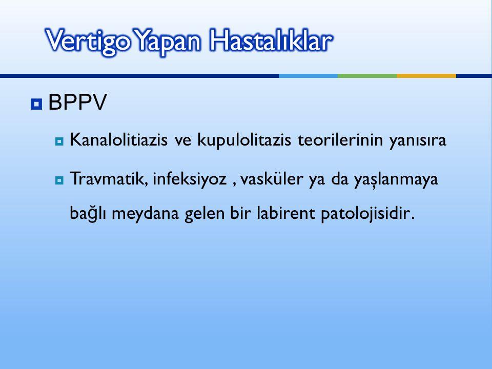  BPPV  Kanalolitiazis ve kupulolitazis teorilerinin yanısıra  Travmatik, infeksiyoz, vasküler ya da yaşlanmaya ba ğ lı meydana gelen bir labirent p