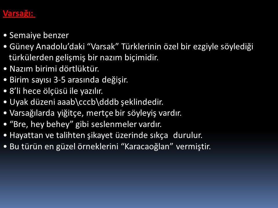"""Varsağı: Semaiye benzer Güney Anadolu'daki """"Varsak"""" Türklerinin özel bir ezgiyle söylediği türkülerden gelişmiş bir nazım biçimidir. Nazım birimi dört"""