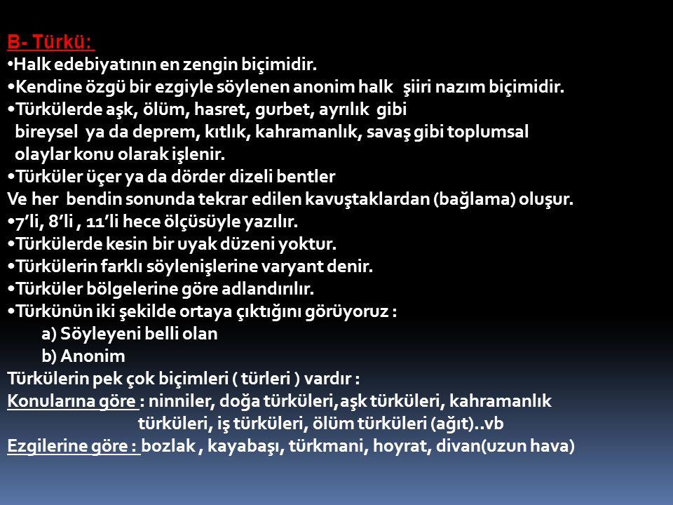 B- Türkü: Halk edebiyatının en zengin biçimidir. Kendine özgü bir ezgiyle söylenen anonim halk şiiri nazım biçimidir. Türkülerde aşk, ölüm, hasret, gu