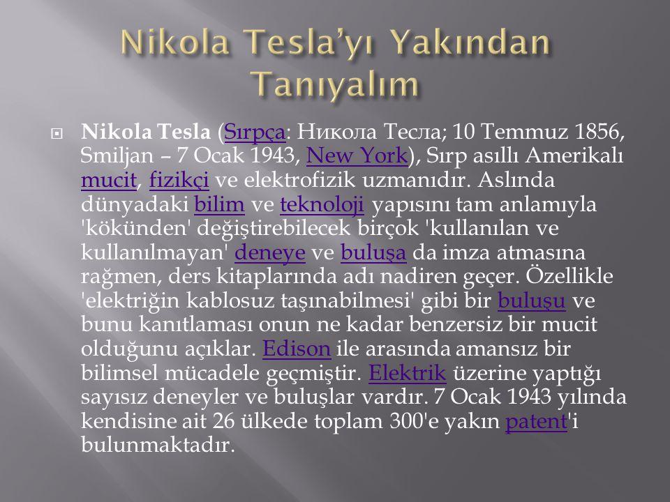  Nikola Tesla (Sırpça: Никола Тесла ; 10 Temmuz 1856, Smiljan – 7 Ocak 1943, New York), Sırp asıllı Amerikalı mucit, fizikçi ve elektrofizik uzmanıdı