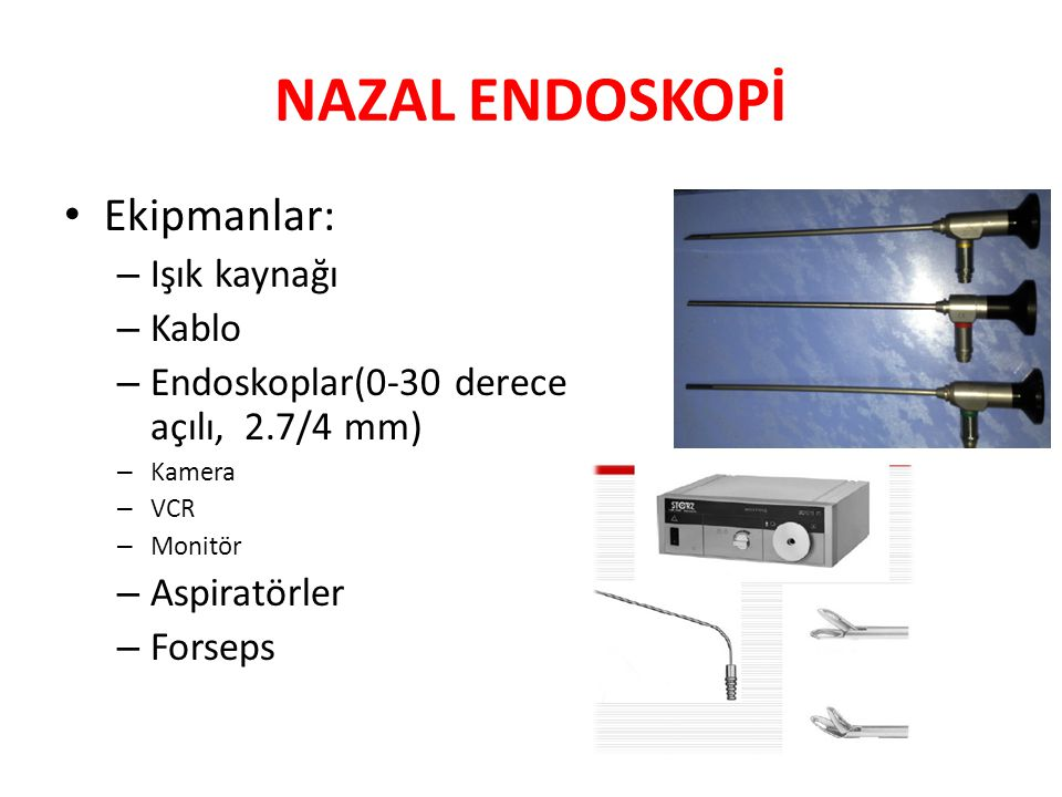 NAZAL ENDOSKOPİ Ekipmanlar: – Işık kaynağı – Kablo – Endoskoplar(0-30 derece açılı, 2.7/4 mm) – Kamera – VCR – Monitör – Aspiratörler – Forseps