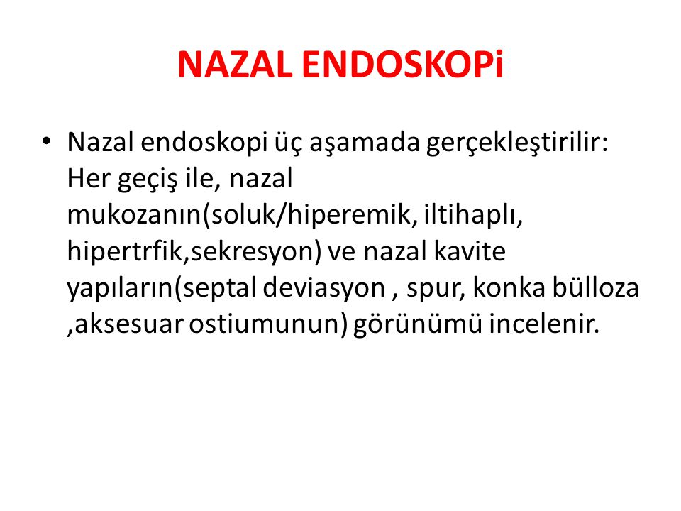 NAZAL ENDOSKOPi Nazal endoskopi üç aşamada gerçekleştirilir: Her geçiş ile, nazal mukozanın(soluk/hiperemik, iltihaplı, hipertrfik,sekresyon) ve nazal kavite yapıların(septal deviasyon, spur, konka bülloza,aksesuar ostiumunun) görünümü incelenir.