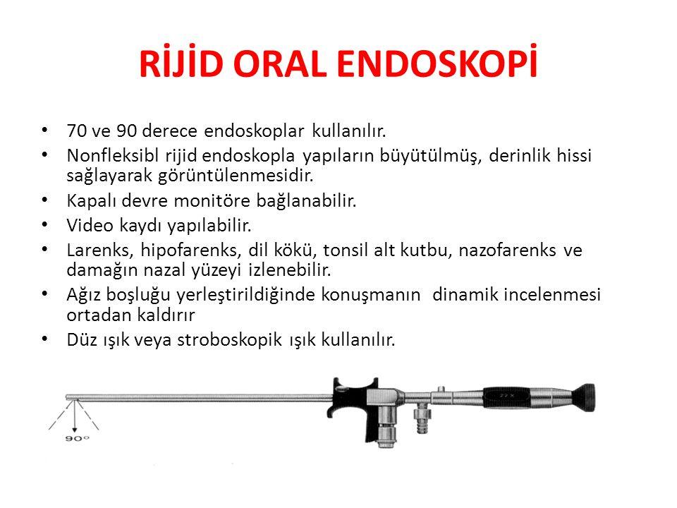 RİJİD ORAL ENDOSKOPİ 70 ve 90 derece endoskoplar kullanılır. Nonfleksibl rijid endoskopla yapıların büyütülmüş, derinlik hissi sağlayarak görüntülenme