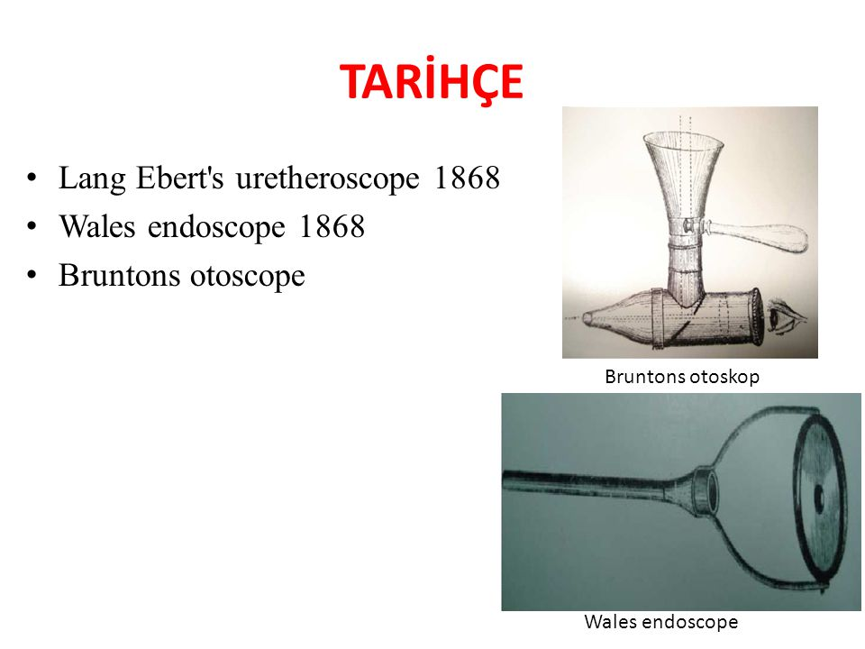 TARİHÇE Lang Ebert's uretheroscope 1868 Wales endoscope 1868 Bruntons otoscope Bruntons otoskop Wales endoscope